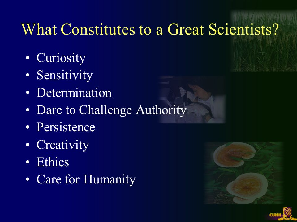 What Constitutes to a Great Scientists? Curiosity Sensitivity Determination Dare to Challenge Authority Persistence Creativity Ethics Care for Humanit