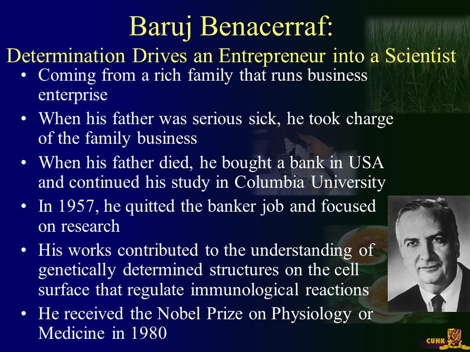 Baruj Benacerraf: Determination Drives an Entrepreneur into a Scientist Coming from a rich family that runs business enterprise When his father was serious sick, he took charge of the family business When his father died, he bought a bank in USA and continued his study in Columbia University In 1957, he quitted the banker job and focused on research His works contributed to the understanding of genetically determined structures on the cell surface that regulate immunological reactions He received the Nobel Prize on Physiology or Medicine in 1980
