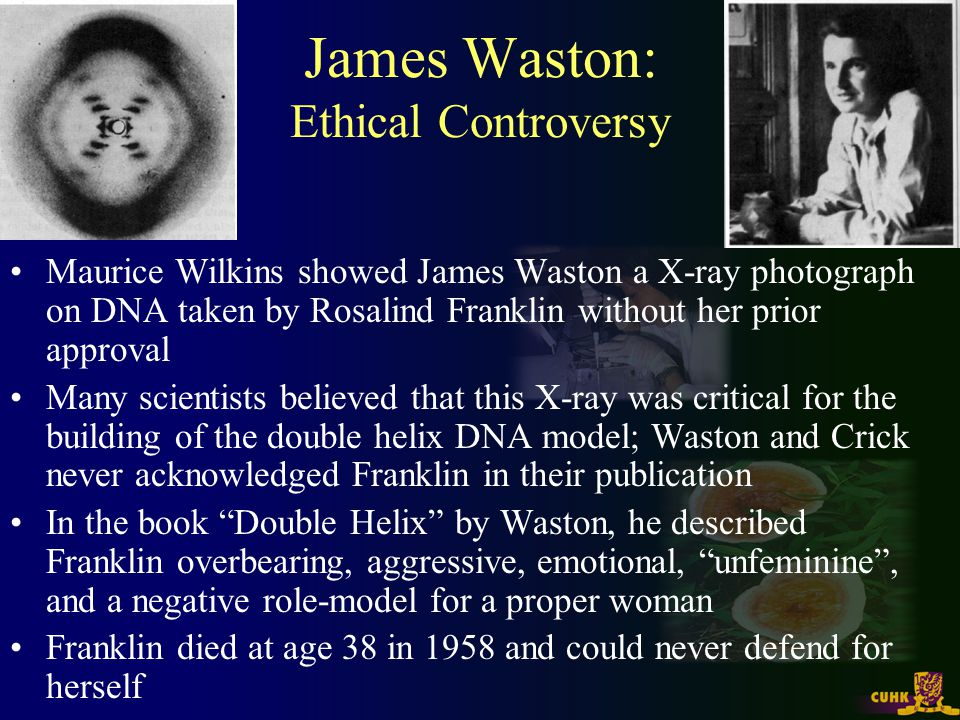 James Waston: Ethical Controversy Maurice Wilkins showed James Waston a X-ray photograph on DNA taken by Rosalind Franklin without her prior approval