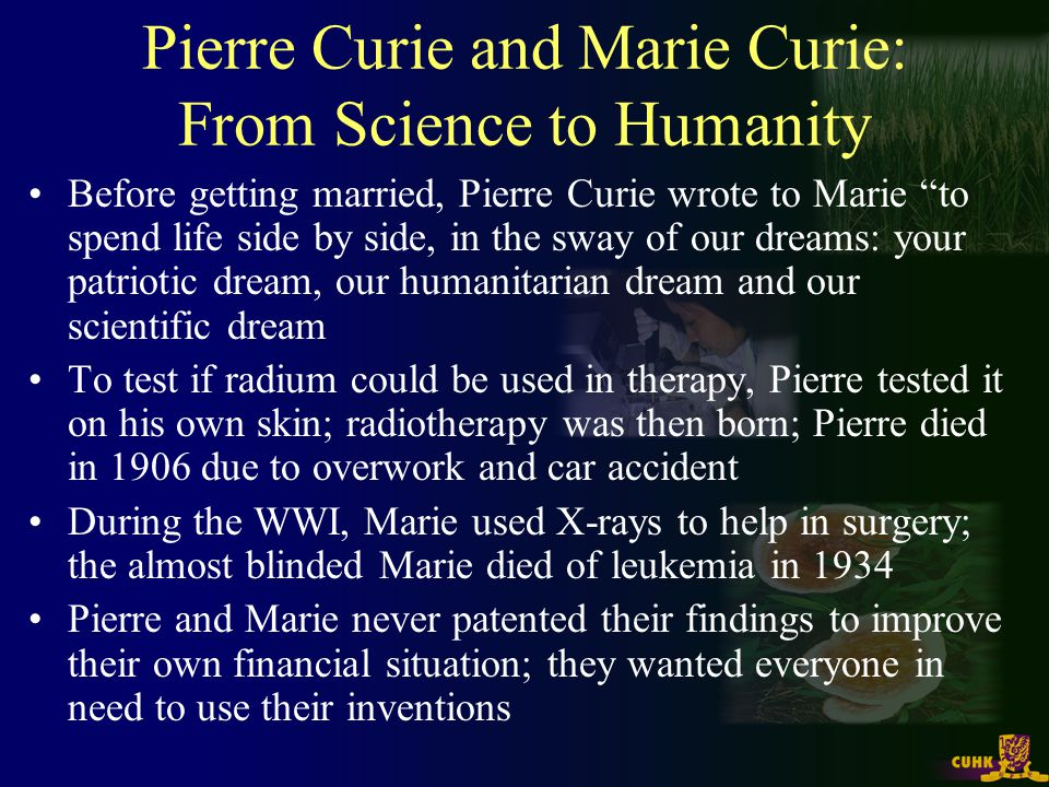 Pierre Curie and Marie Curie: From Science to Humanity Before getting married, Pierre Curie wrote to Marie to spend life side by side, in the sway of our dreams: your patriotic dream, our humanitarian dream and our scientific dream To test if radium could be used in therapy, Pierre tested it on his own skin; radiotherapy was then born; Pierre died in 1906 due to overwork and car accident During the WWI, Marie used X-rays to help in surgery; the almost blinded Marie died of leukemia in 1934 Pierre and Marie never patented their findings to improve their own financial situation; they wanted everyone in need to use their inventions