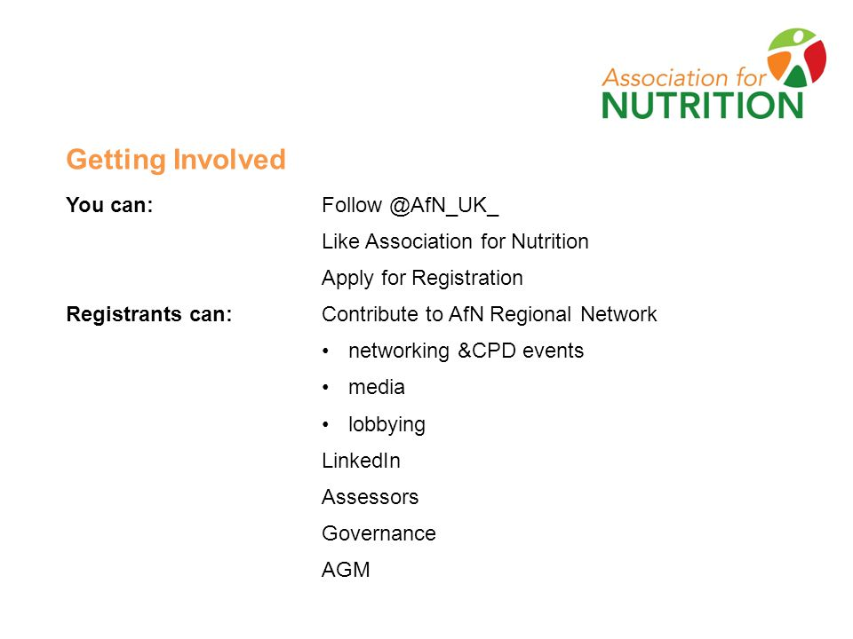 Getting Involved You can: Follow @AfN_UK_ Like Association for Nutrition Apply for Registration Registrants can:Contribute to AfN Regional Network networking &CPD events media lobbying LinkedIn Assessors Governance AGM