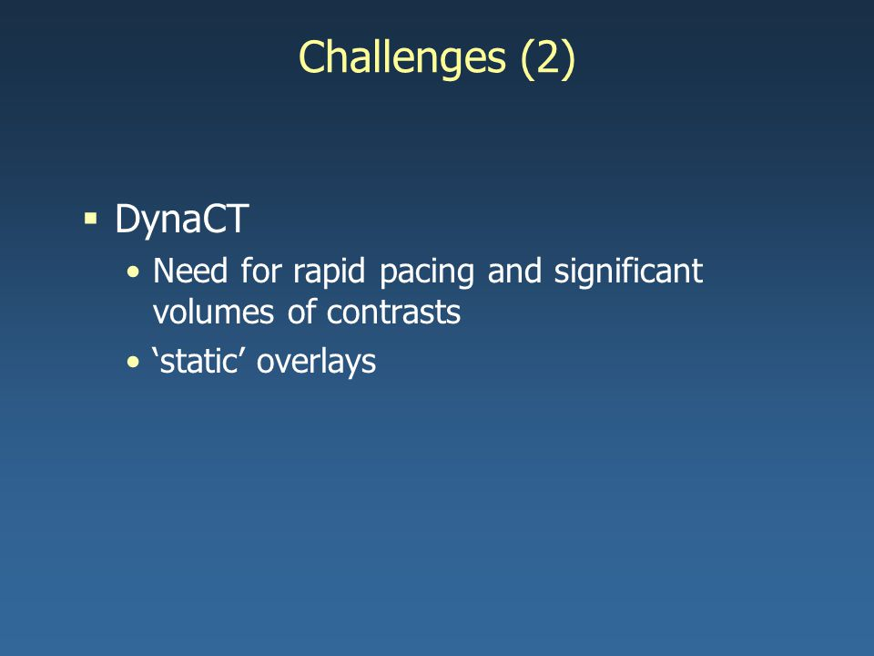 Challenges (2)  DynaCT Need for rapid pacing and significant volumes of contrasts 'static' overlays