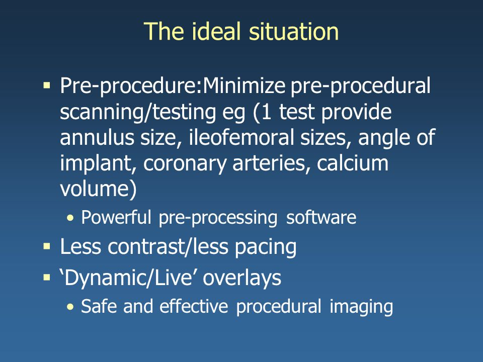 The ideal situation  Pre-procedure:Minimize pre-procedural scanning/testing eg (1 test provide annulus size, ileofemoral sizes, angle of implant, coronary arteries, calcium volume) Powerful pre-processing software  Less contrast/less pacing  'Dynamic/Live' overlays Safe and effective procedural imaging