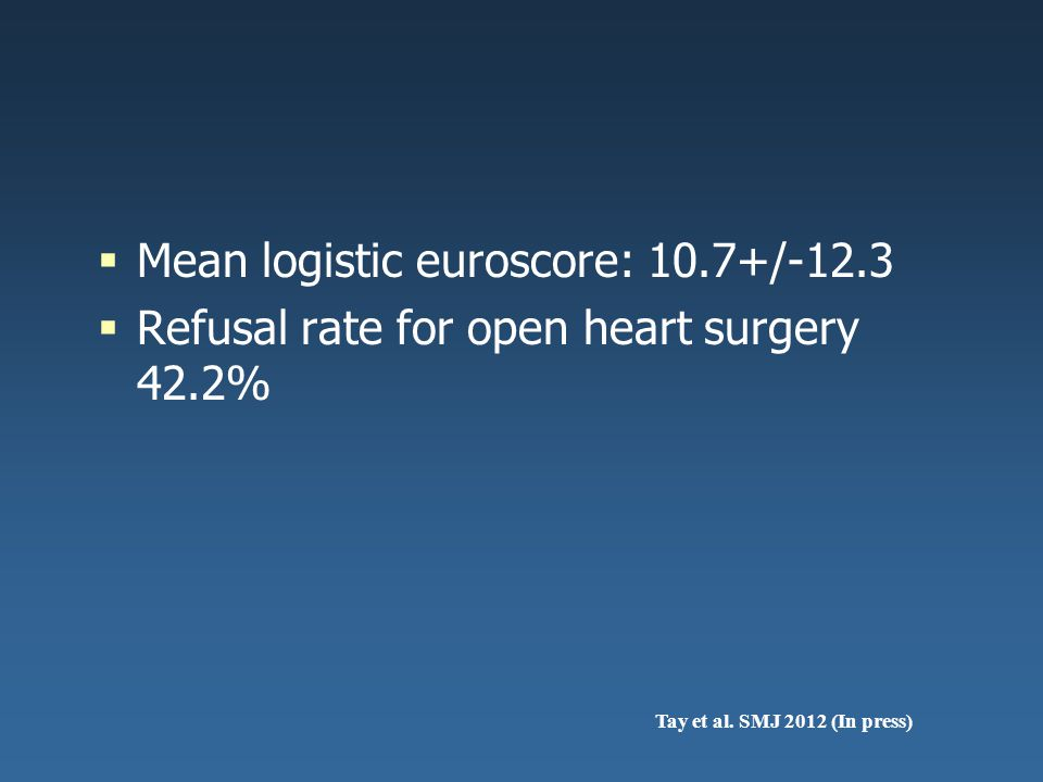  Mean logistic euroscore: 10.7+/-12.3  Refusal rate for open heart surgery 42.2% Tay et al. SMJ 2012 (In press)