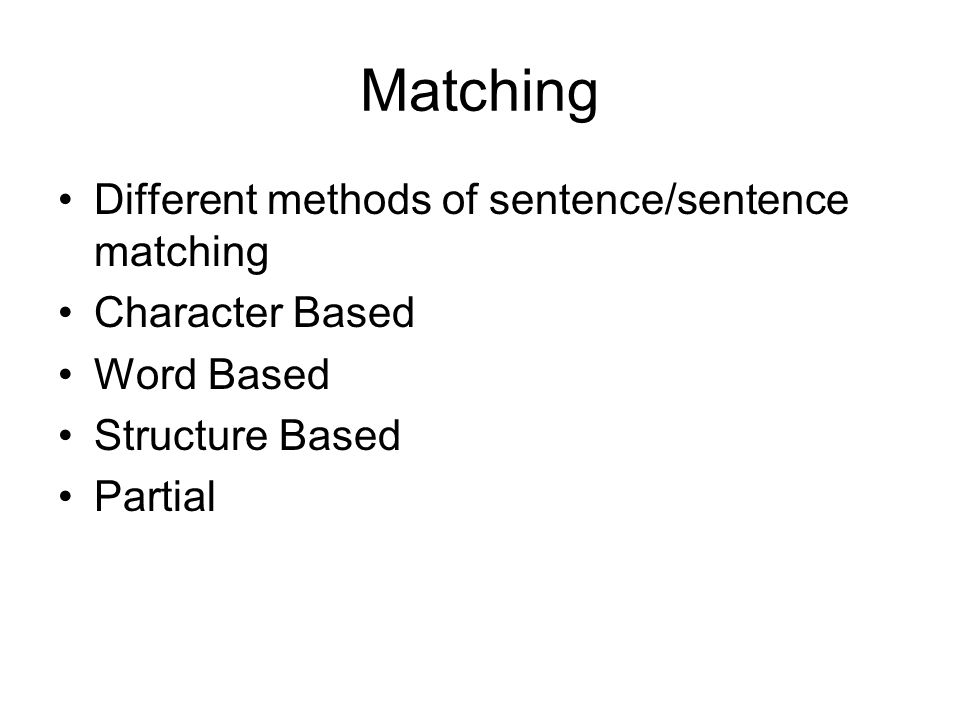 Matching Different methods of sentence/sentence matching Character Based Word Based Structure Based Partial