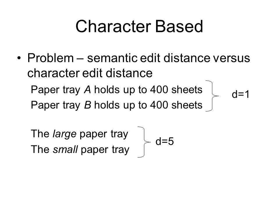 Character Based Problem – semantic edit distance versus character edit distance Paper tray A holds up to 400 sheets Paper tray B holds up to 400 sheets The large paper tray The small paper tray d=1 d=5
