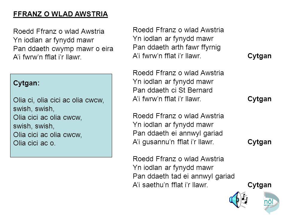 FFRANZ O WLAD AWSTRIA Roedd Ffranz o wlad Awstria Yn iodlan ar fynydd mawr Pan ddaeth cwymp mawr o eira A'i fwrw'n fflat i'r llawr.