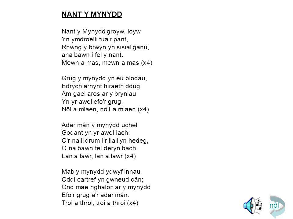 nôl NANT Y MYNYDD Nant y Mynydd groyw, loyw Yn ymdroelli tua r pant, Rhwng y brwyn yn sisial ganu, ana bawn i fel y nant.
