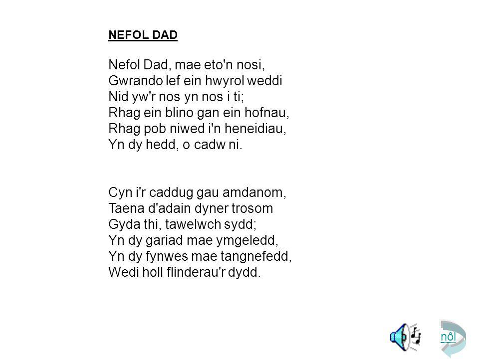 NEFOL DAD Nefol Dad, mae eto n nosi, Gwrando lef ein hwyrol weddi  Nid yw r nos yn nos i ti; Rhag ein blino gan ein hofnau, Rhag pob niwed i n heneidiau, Yn dy hedd, o cadw ni.