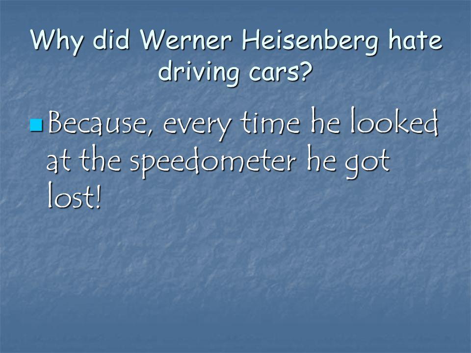 Why did Werner Heisenberg hate driving cars.