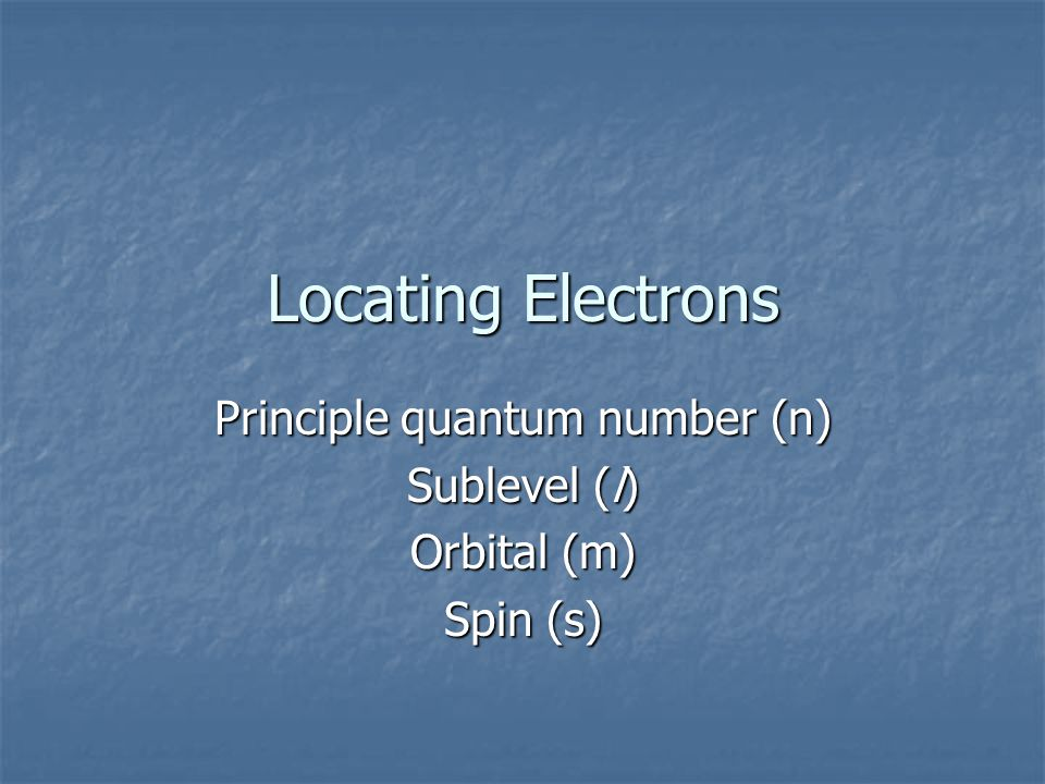 Locating Electrons Principle quantum number (n) Sublevel (l) Orbital (m) Spin (s)