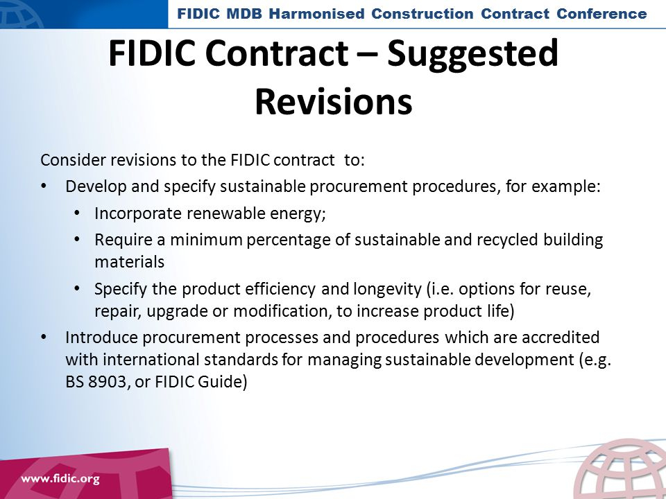 FIDIC Contract – Suggested Revisions Consider revisions to the FIDIC contract to: Develop and specify sustainable procurement procedures, for example: Incorporate renewable energy; Require a minimum percentage of sustainable and recycled building materials Specify the product efficiency and longevity (i.e.
