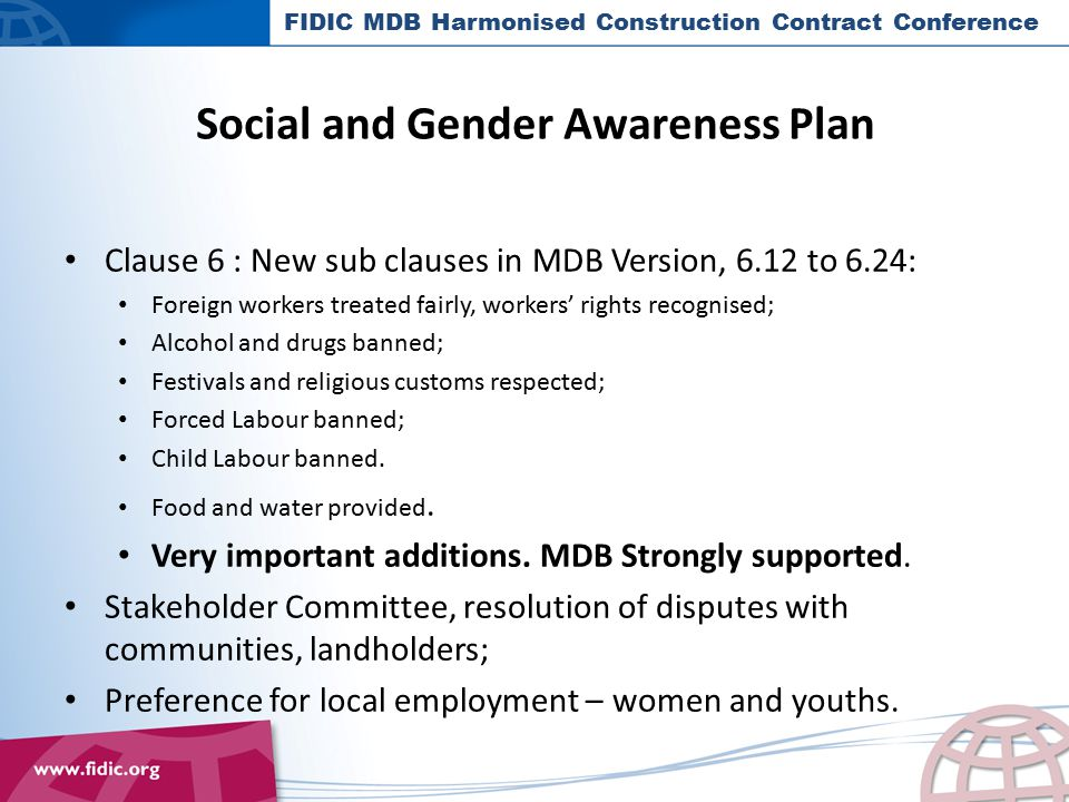 Social and Gender Awareness Plan Clause 6 : New sub clauses in MDB Version, 6.12 to 6.24: Foreign workers treated fairly, workers' rights recognised; Alcohol and drugs banned; Festivals and religious customs respected; Forced Labour banned; Child Labour banned.