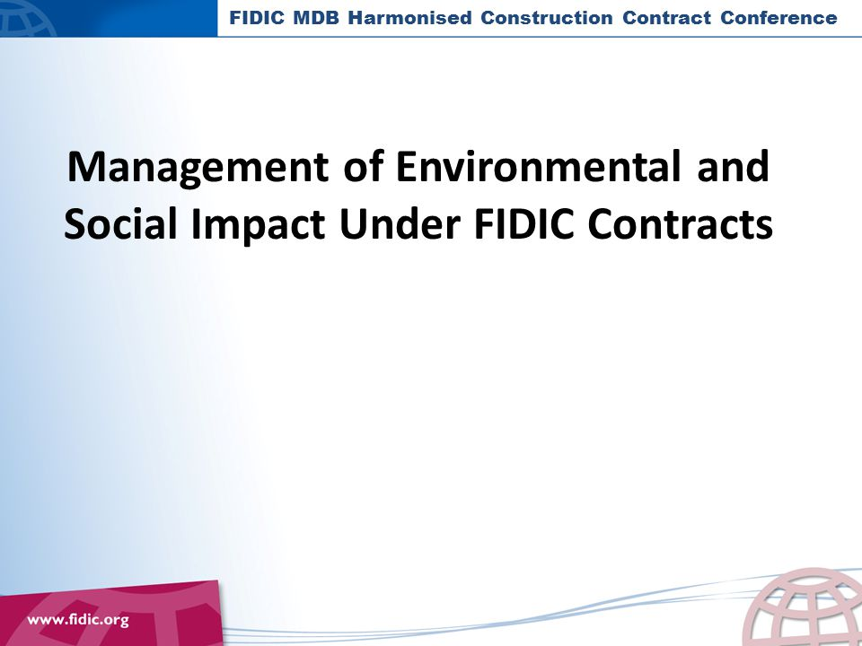 Management of Environmental and Social Impact Under FIDIC Contracts FIDIC MDB Harmonised Construction Contract Conference