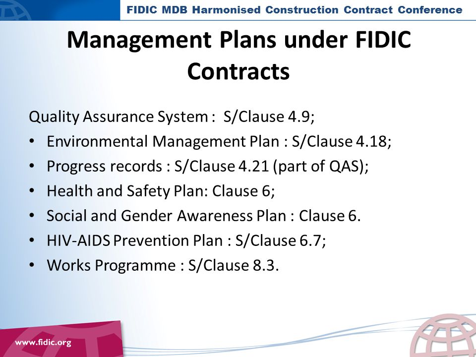 Management Plans under FIDIC Contracts Quality Assurance System : S/Clause 4.9; Environmental Management Plan : S/Clause 4.18; Progress records : S/Clause 4.21 (part of QAS); Health and Safety Plan: Clause 6; Social and Gender Awareness Plan : Clause 6.