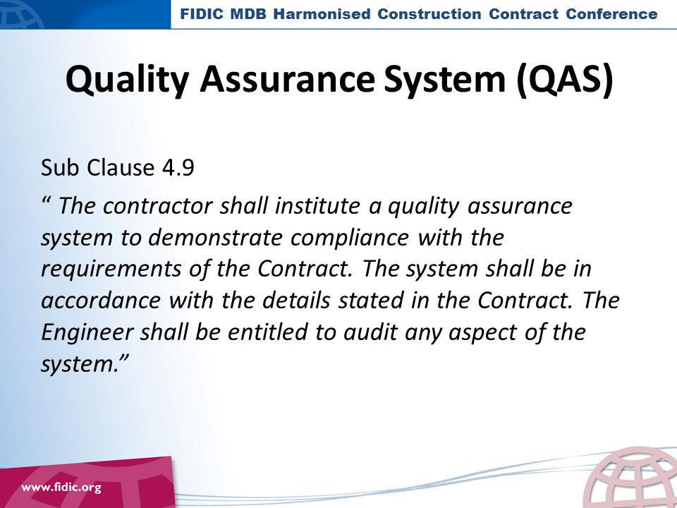 QAS S/Clause 4.9 : 3 Points FIDIC 1999 and MDB Versions are QA Contracts and not QC Contracts, by S/Clause 4.9; The Contract hence Bid Documents are to provide a clear statement to this effect, and to outline the content and format of the Contractor's QAS; Engineer is to audit the Contractor's QAS – needs an audit plan and experienced staff to do this.