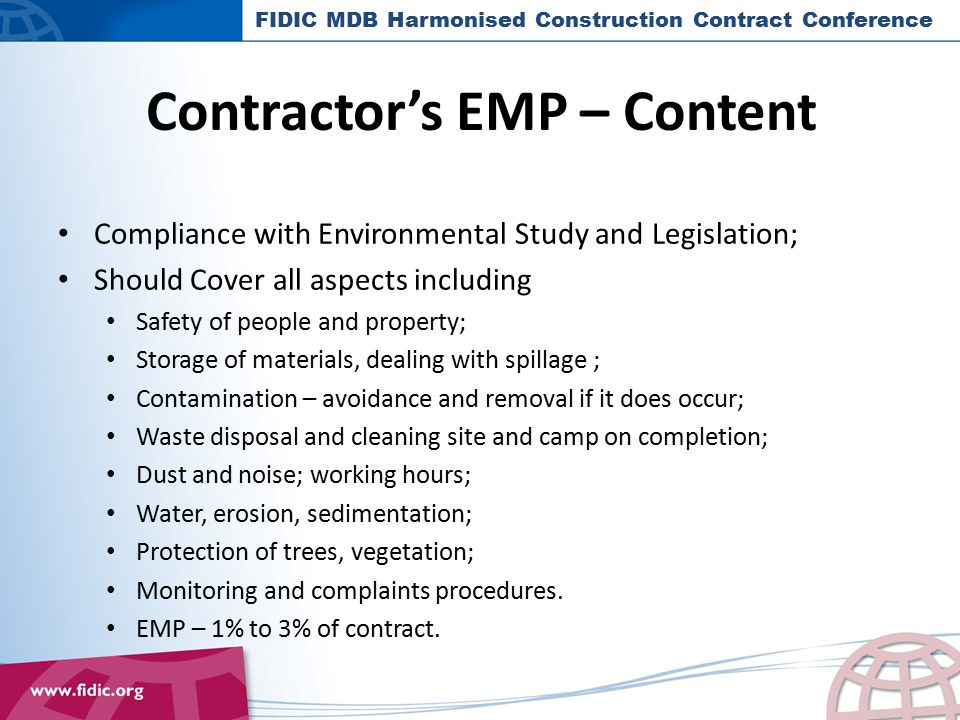 Proactive Environmental Management: Areas of Influence by FIDIC Possible amendments to the FIDIC standard contracts which Impose conditions that support sustainable practices on contractors Apply sustainability weightings in the tender assessment process Sustainable design criteria FIDIC MDB Harmonised Construction Contract Conference