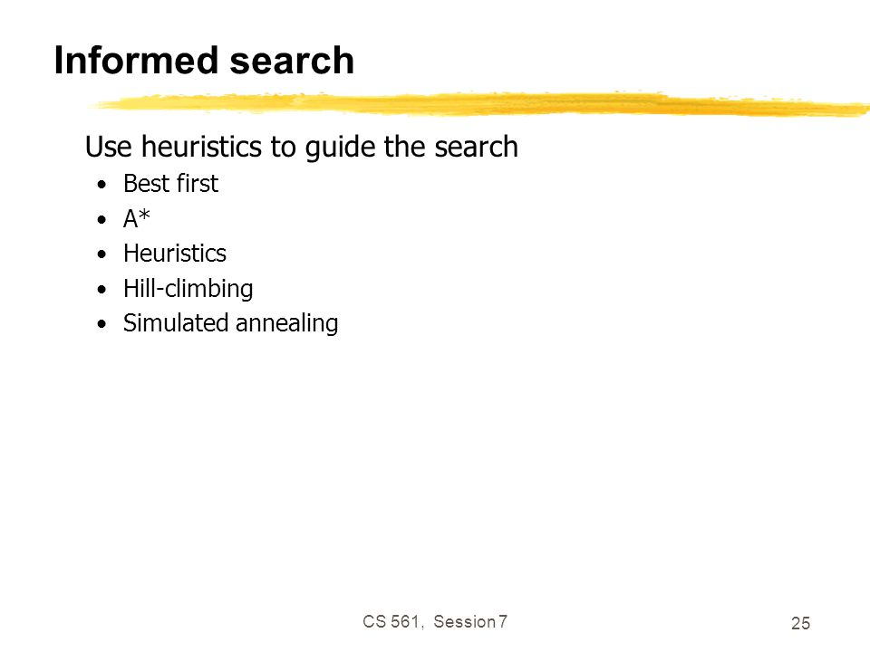 CS 561, Session 7 25 Informed search Use heuristics to guide the search Best first A* Heuristics Hill-climbing Simulated annealing