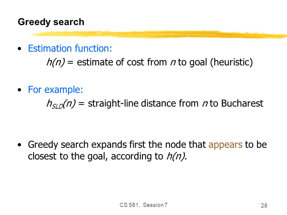 CS 561, Session 7 28 Greedy search Estimation function: h(n) = estimate of cost from n to goal (heuristic) For example: h SLD (n) = straight-line distance from n to Bucharest Greedy search expands first the node that appears to be closest to the goal, according to h(n).