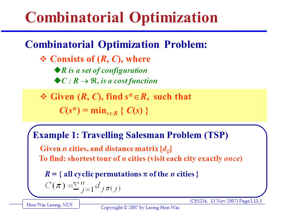 Hon Wai Leong, NUS (CS5234, 13 Nov 2007) Page L13.4 Copyright © 2007 by Leong Hon Wai Combinatorial Optimization Example 3: Linear Programming (LP) Example 2: Minimum Spanning Tree Problem (MST) Given: G = (V, E), and symmetric distance matrix [d ij ] To find: spanning tree T of G with minimum total edge cost R = { T : T =(V, E') is a spanning tree of G }