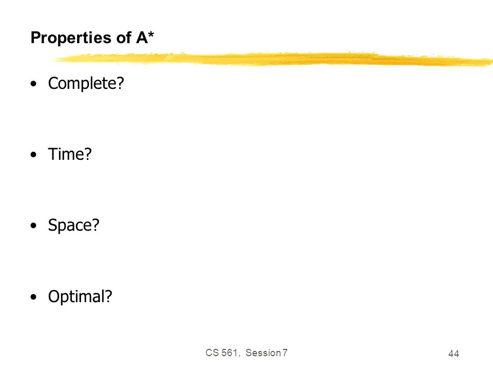 CS 561, Session 7 44 Properties of A* Complete Time Space Optimal