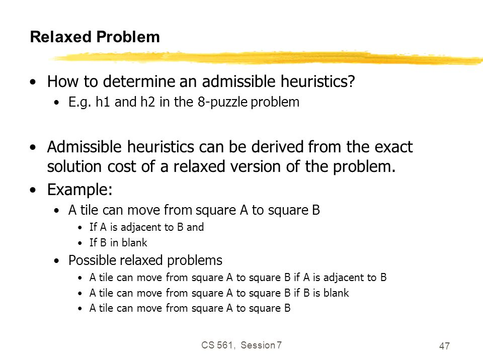 CS 561, Session 7 47 Relaxed Problem How to determine an admissible heuristics.