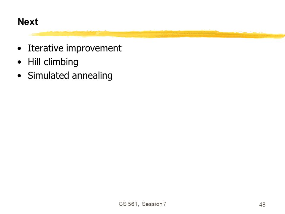CS 561, Session 7 48 Next Iterative improvement Hill climbing Simulated annealing
