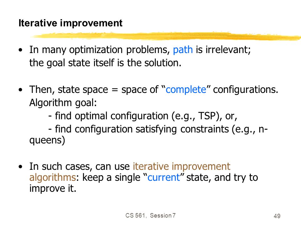 CS 561, Session 7 49 Iterative improvement In many optimization problems, path is irrelevant; the goal state itself is the solution.