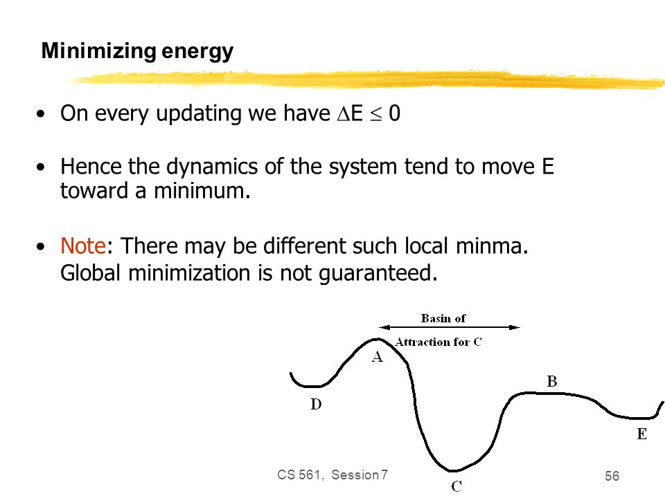 CS 561, Session 7 56 Minimizing energy On every updating we have  E  0 Hence the dynamics of the system tend to move E toward a minimum.