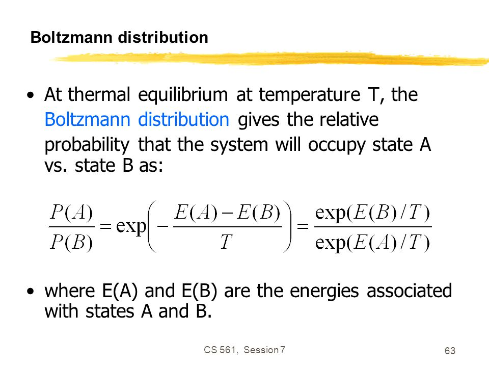 CS 561, Session 7 63 Boltzmann distribution At thermal equilibrium at temperature T, the Boltzmann distribution gives the relative probability that the system will occupy state A vs.