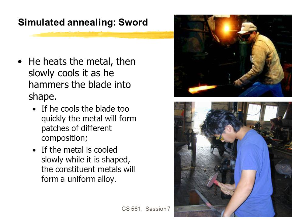 CS 561, Session 7 65 Simulated annealing: Sword He heats the metal, then slowly cools it as he hammers the blade into shape.