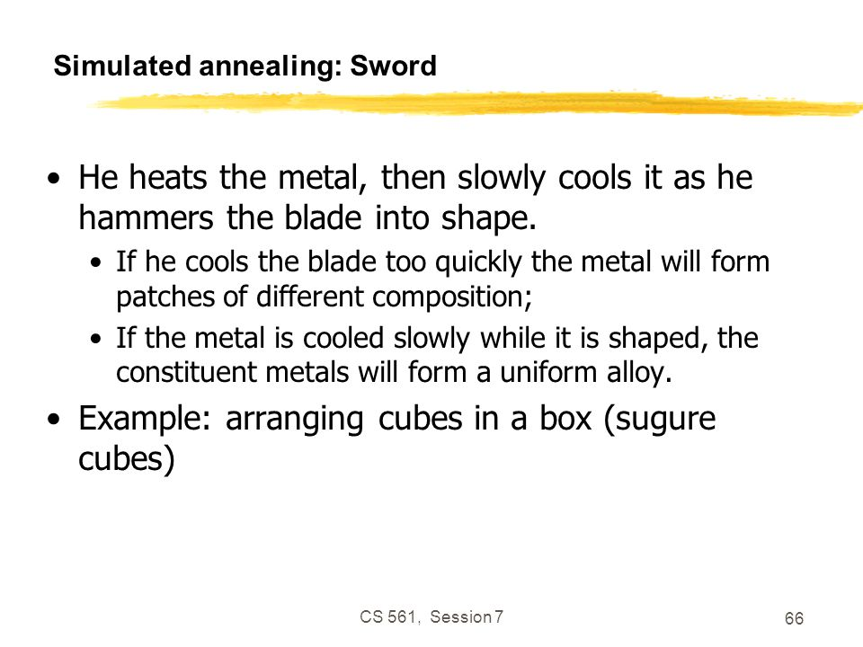 CS 561, Session 7 66 Simulated annealing: Sword He heats the metal, then slowly cools it as he hammers the blade into shape.