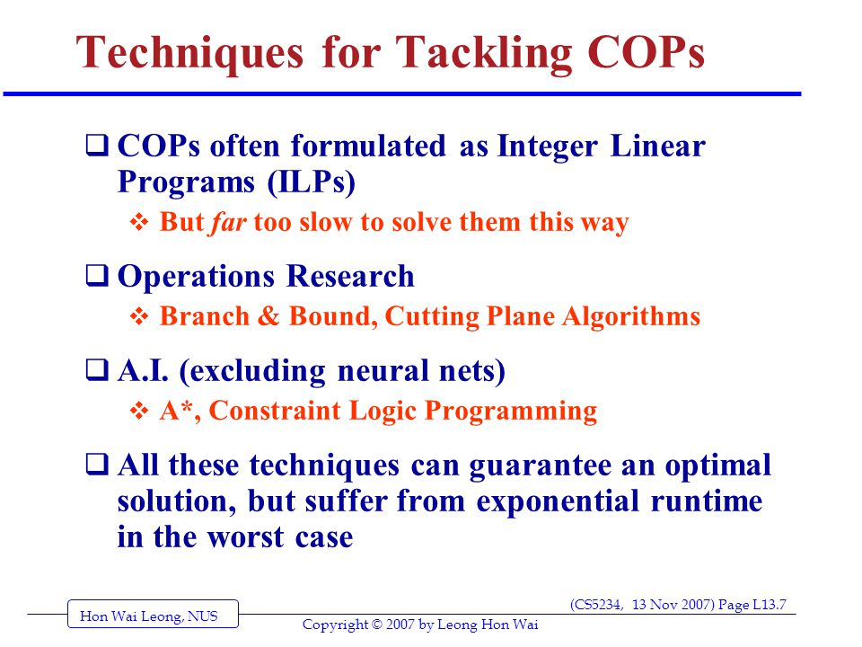 Hon Wai Leong, NUS (CS5234, 13 Nov 2007) Page L13.7 Copyright © 2007 by Leong Hon Wai Techniques for Tackling COPs  COPs often formulated as Integer Linear Programs (ILPs)  But far too slow to solve them this way  Operations Research  Branch & Bound, Cutting Plane Algorithms  A.I.