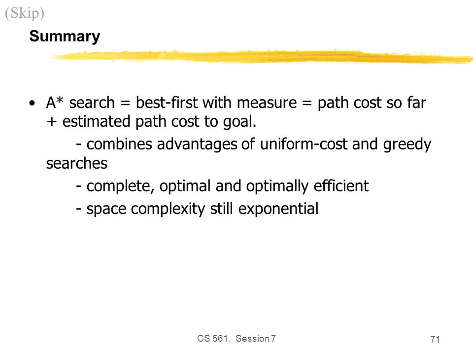 CS 561, Session 7 71 Summary A* search = best-first with measure = path cost so far + estimated path cost to goal.