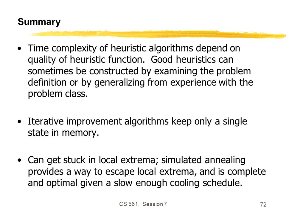 CS 561, Session 7 72 Summary Time complexity of heuristic algorithms depend on quality of heuristic function.