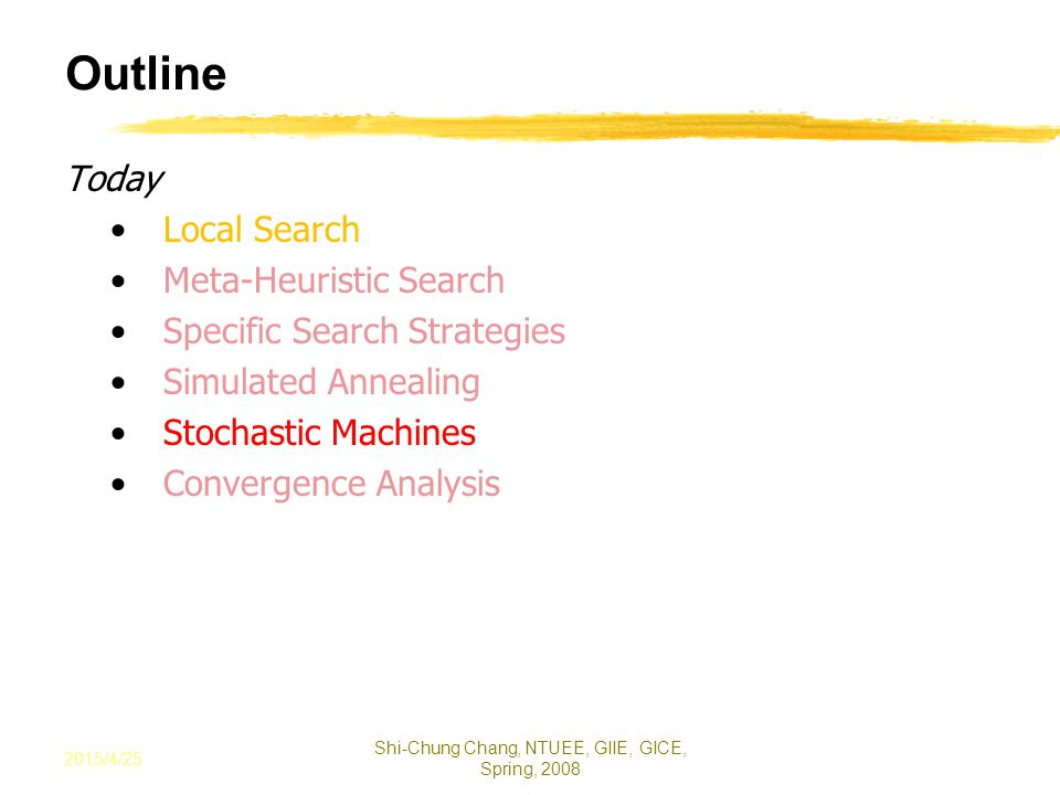 Outline Today Local Search Meta-Heuristic Search Specific Search Strategies Simulated Annealing Stochastic Machines Convergence Analysis 2015/4/25 Shi-Chung Chang, NTUEE, GIIE, GICE, Spring, 2008