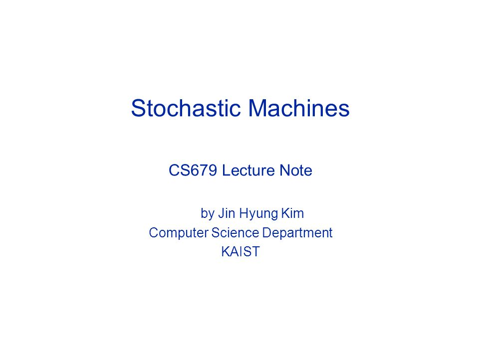 Stochastic Machines CS679 Lecture Note by Jin Hyung Kim Computer Science Department KAIST