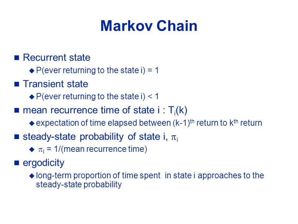 Markov Chain Recurrent state  P(ever returning to the state i) = 1 Transient state  P(ever returning to the state i) < 1 mean recurrence time of state i : T i (k)  expectation of time elapsed between (k-1) th return to k th return steady-state probability of state i,  i   I = 1/(mean recurrence time) ergodicity  long-term proportion of time spent in state i approaches to the steady-state probability