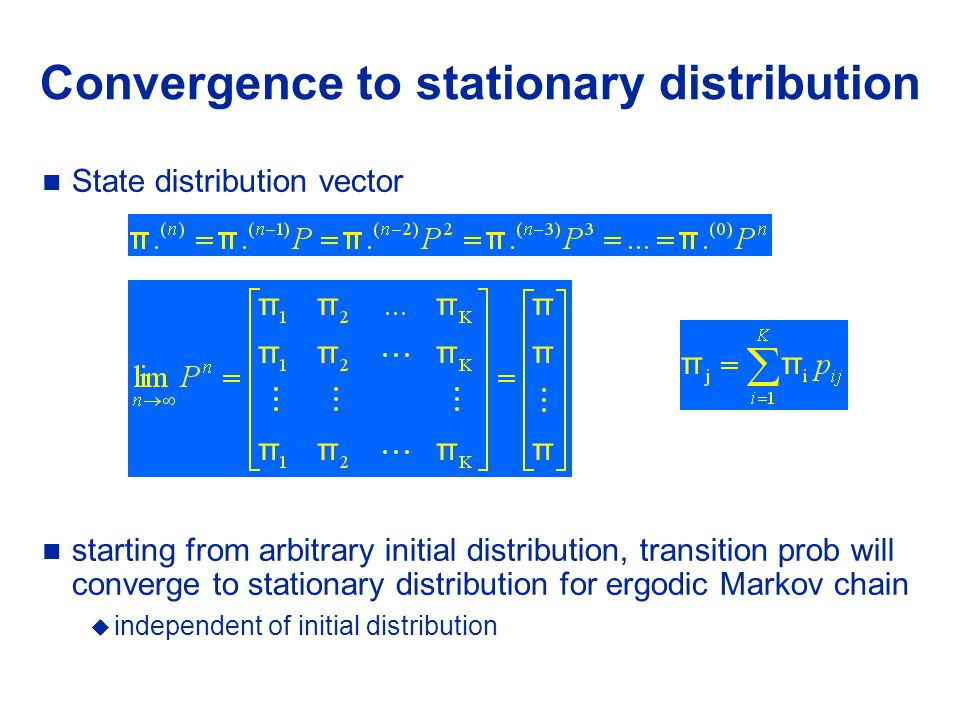 Convergence to stationary distribution State distribution vector starting from arbitrary initial distribution, transition prob will converge to stationary distribution for ergodic Markov chain  independent of initial distribution