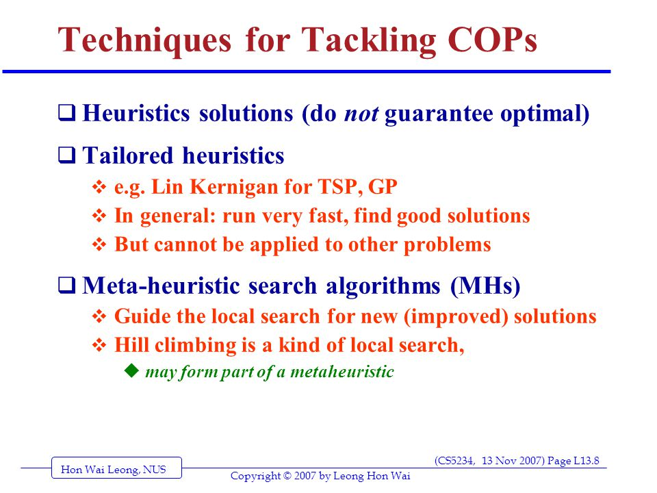 Hon Wai Leong, NUS (CS5234, 13 Nov 2007) Page L13.8 Copyright © 2007 by Leong Hon Wai Techniques for Tackling COPs  Heuristics solutions (do not guarantee optimal)  Tailored heuristics  e.g.