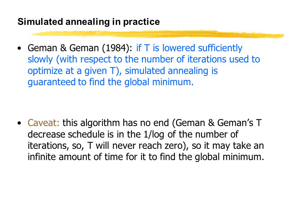 Simulated annealing in practice Geman & Geman (1984): if T is lowered sufficiently slowly (with respect to the number of iterations used to optimize at a given T), simulated annealing is guaranteed to find the global minimum.