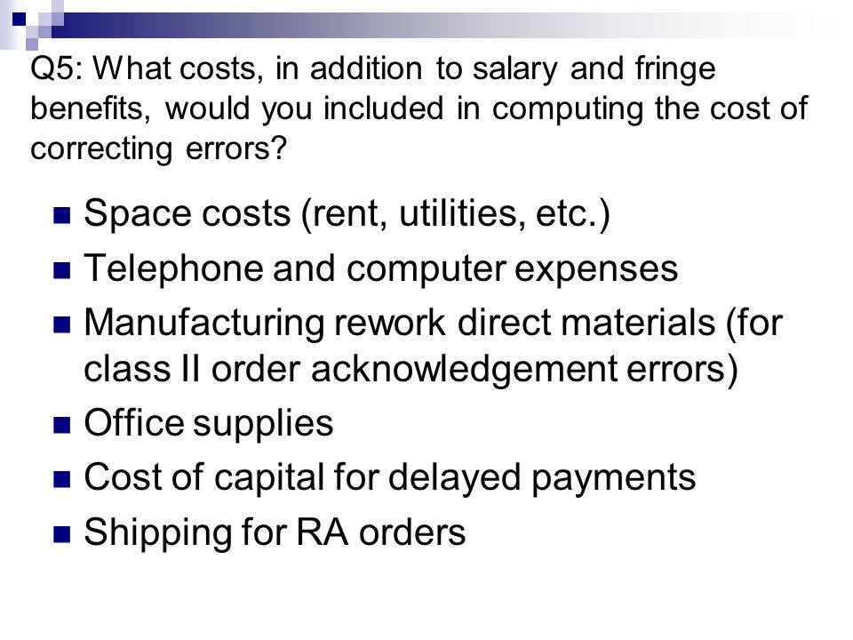 Q5: What costs, in addition to salary and fringe benefits, would you included in computing the cost of correcting errors? Space costs (rent, utilities