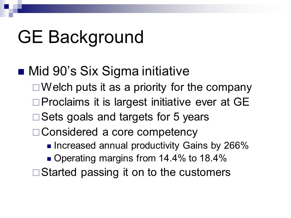 GE Background Mid 90's Six Sigma initiative  Welch puts it as a priority for the company  Proclaims it is largest initiative ever at GE  Sets goals