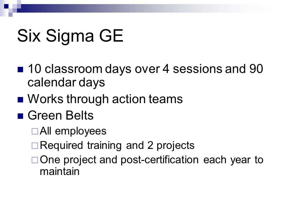 Six Sigma GE 10 classroom days over 4 sessions and 90 calendar days Works through action teams Green Belts  All employees  Required training and 2 p