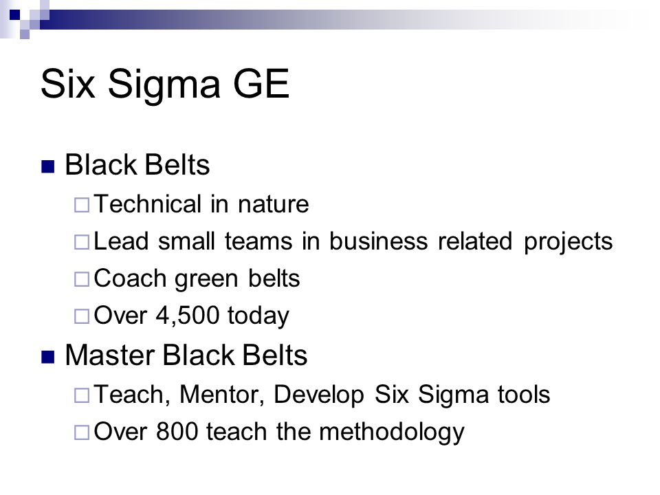 Six Sigma GE Black Belts  Technical in nature  Lead small teams in business related projects  Coach green belts  Over 4,500 today Master Black Bel