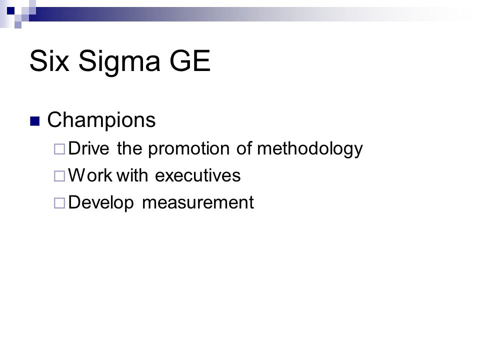 Six Sigma GE Champions  Drive the promotion of methodology  Work with executives  Develop measurement