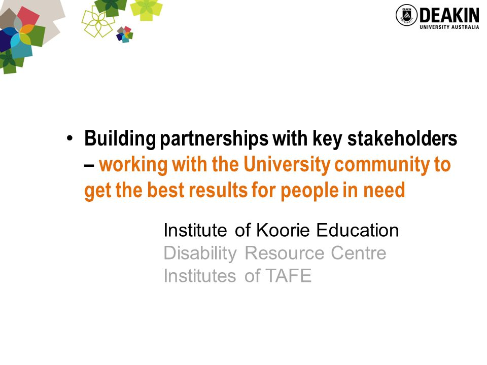 Building partnerships with key stakeholders – working with the University community to get the best results for people in need Institute of Koorie Education Disability Resource Centre Institutes of TAFE