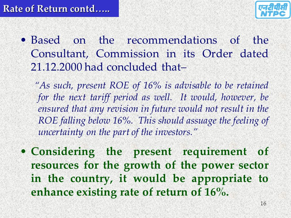 "16 Rate of Return contd….. Based on the recommendations of the Consultant, Commission in its Order dated 21.12.2000 had concluded that– ""As such, pres"