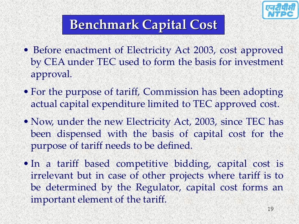 19 Benchmark Capital Cost Before enactment of Electricity Act 2003, cost approved by CEA under TEC used to form the basis for investment approval. For