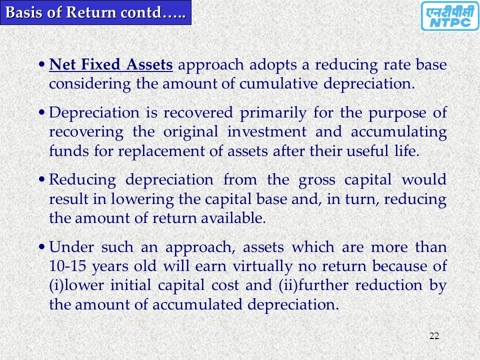 22 Basis of Return contd….. Net Fixed Assets approach adopts a reducing rate base considering the amount of cumulative depreciation. Depreciation is r
